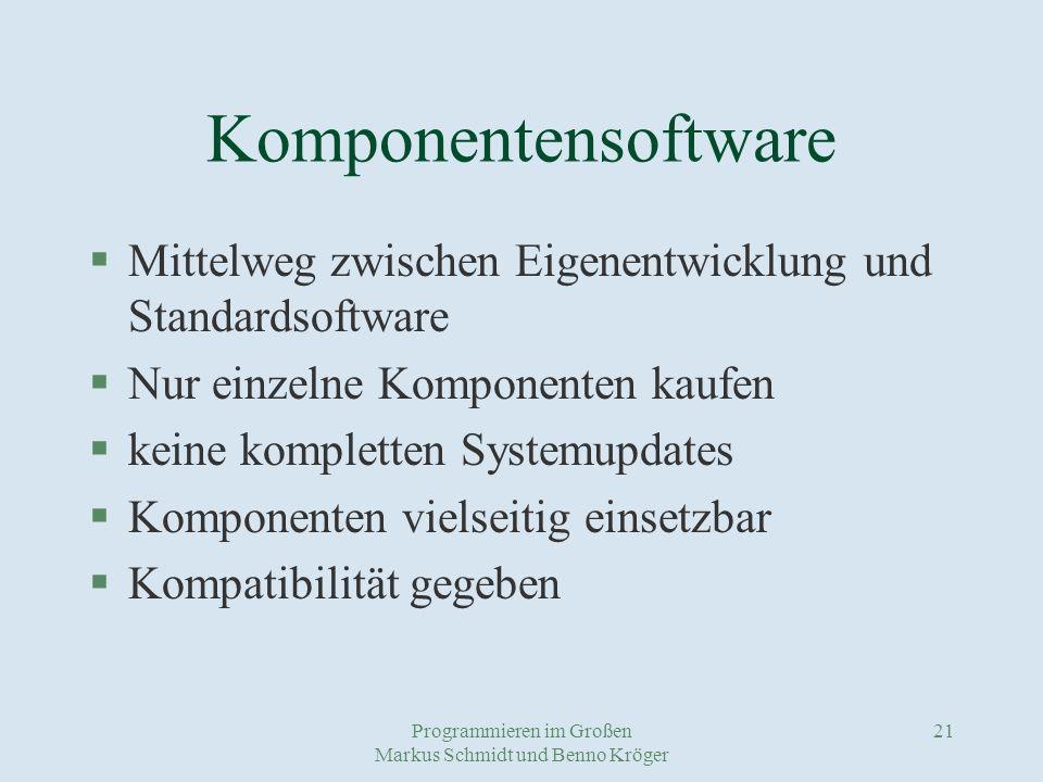 Programmieren im Großen Markus Schmidt und Benno Kröger 21 Komponentensoftware §Mittelweg zwischen Eigenentwicklung und Standardsoftware §Nur einzelne Komponenten kaufen §keine kompletten Systemupdates §Komponenten vielseitig einsetzbar §Kompatibilität gegeben