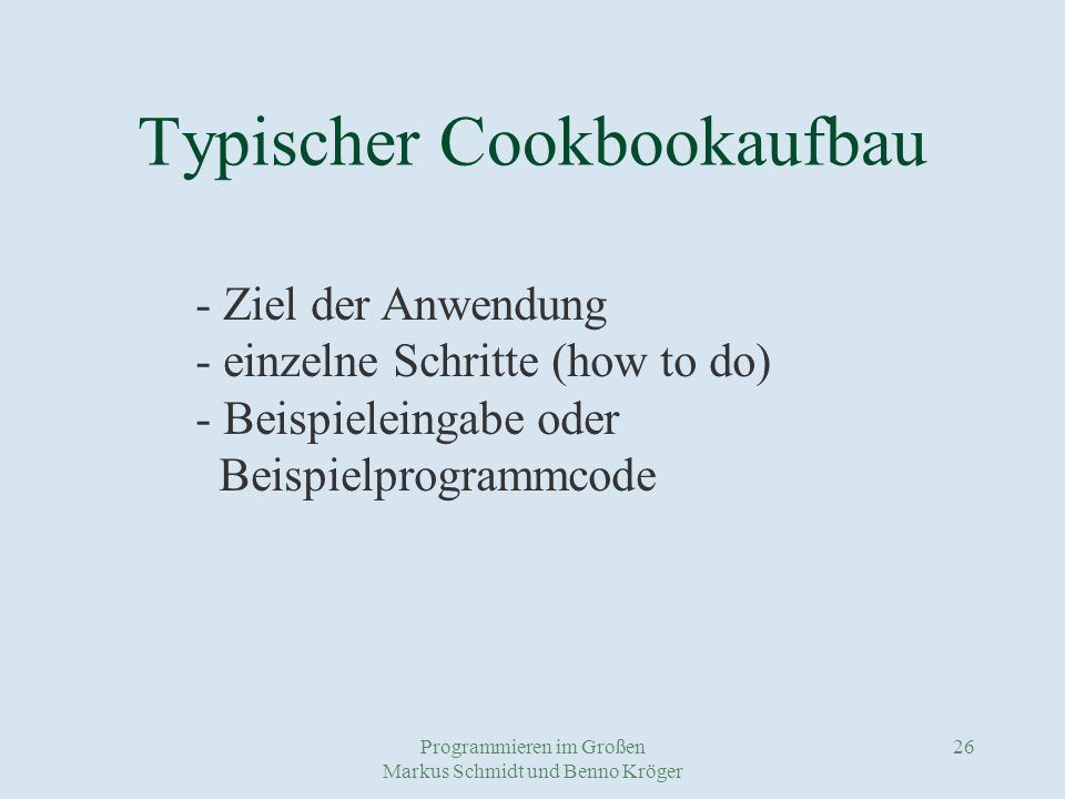 Programmieren im Großen Markus Schmidt und Benno Kröger 26 Typischer Cookbookaufbau - Ziel der Anwendung - einzelne Schritte (how to do) - Beispieleingabe oder Beispielprogrammcode
