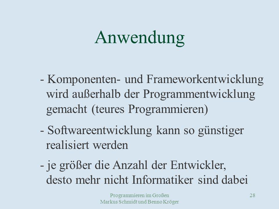 Programmieren im Großen Markus Schmidt und Benno Kröger 28 Anwendung - Komponenten- und Frameworkentwicklung wird außerhalb der Programmentwicklung gemacht (teures Programmieren) - Softwareentwicklung kann so günstiger realisiert werden - je größer die Anzahl der Entwickler, desto mehr nicht Informatiker sind dabei