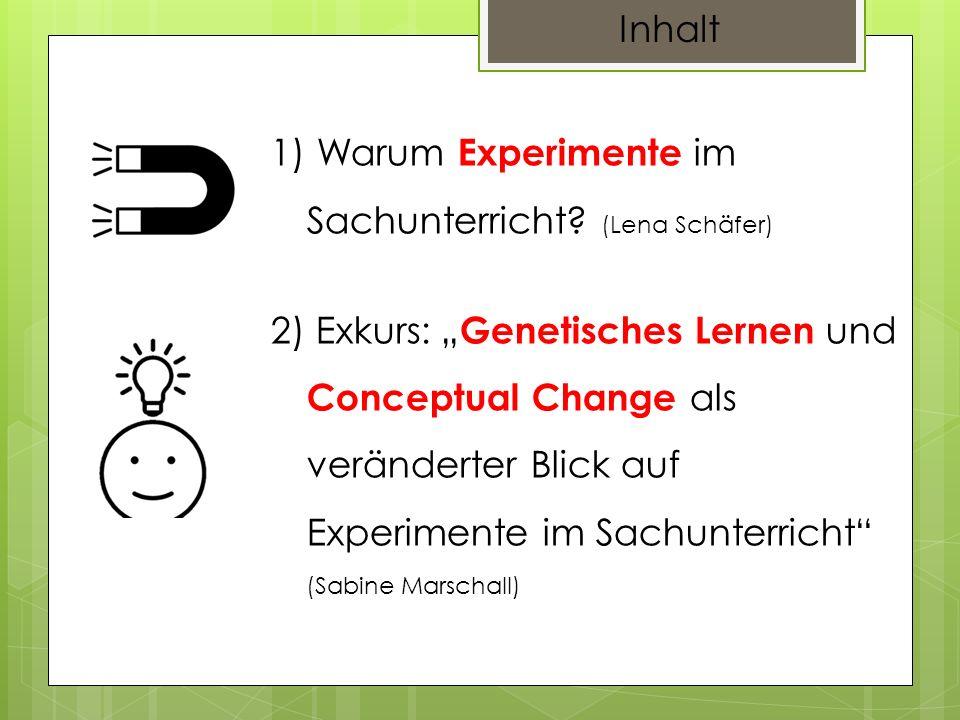 Inhalt 1) Warum Experimente im Sachunterricht? (Lena Schäfer) 2) Exkurs: Genetisches Lernen und Conceptual Change als veränderter Blick auf Experiment