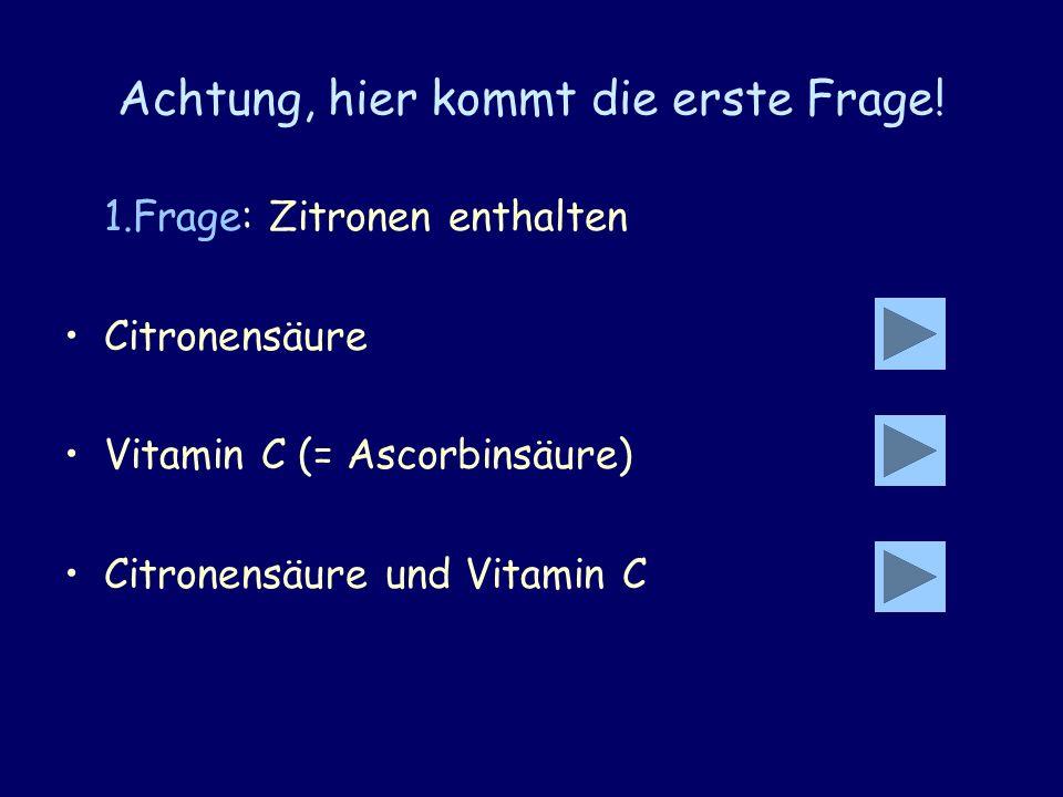 Achtung, hier kommt die erste Frage! 1.Frage: Zitronen enthalten Citronensäure Vitamin C (= Ascorbinsäure) Citronensäure und Vitamin C