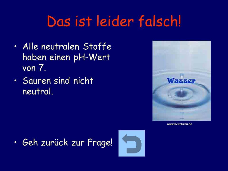 Das ist leider falsch! Alle neutralen Stoffe haben einen pH-Wert von 7. Säuren sind nicht neutral. Geh zurück zur Frage! www.heimbrau.de
