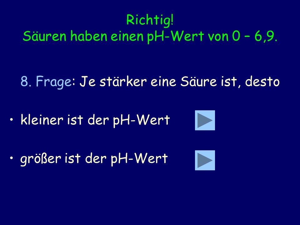 Richtig! Säuren haben einen pH-Wert von 0 – 6,9. 8. Frage: Je stärker eine Säure ist, desto kleiner ist der pH-Wert größer ist der pH-Wert