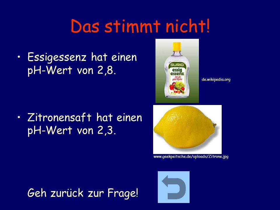 Das stimmt nicht! Essigessenz hat einen pH-Wert von 2,8. Zitronensaft hat einen pH-Wert von 2,3. Geh zurück zur Frage! www.geekpeitsche.de/uploads/Zit