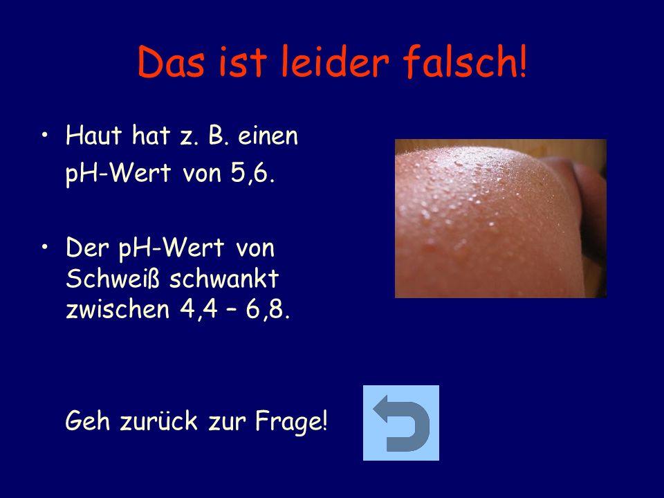 Das ist leider falsch! Haut hat z. B. einen pH-Wert von 5,6. Der pH-Wert von Schweiß schwankt zwischen 4,4 – 6,8. Geh zurück zur Frage!