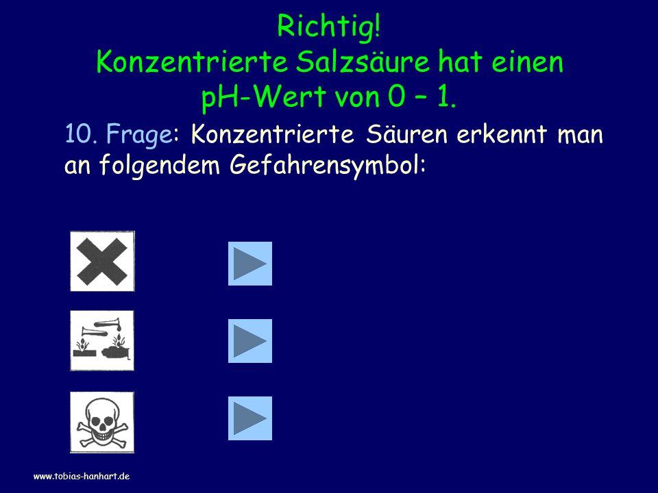 Richtig! Konzentrierte Salzsäure hat einen pH-Wert von 0 – 1. 10. Frage: Konzentrierte Säuren erkennt man an folgendem Gefahrensymbol: www.tobias-hanh