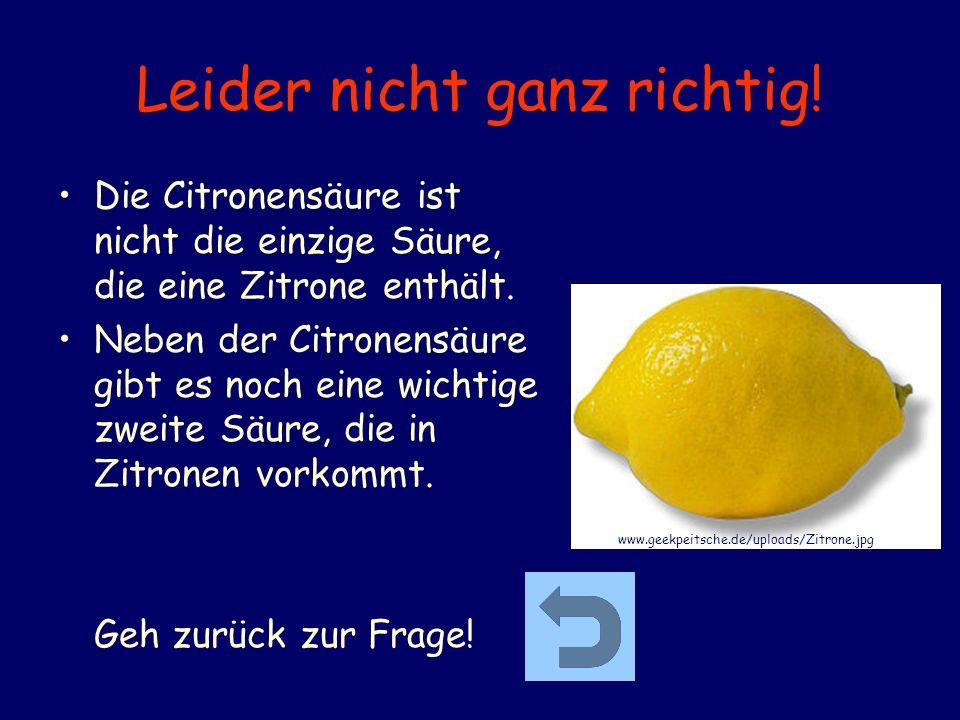 Leider nicht ganz richtig! Die Citronensäure ist nicht die einzige Säure, die eine Zitrone enthält. Neben der Citronensäure gibt es noch eine wichtige