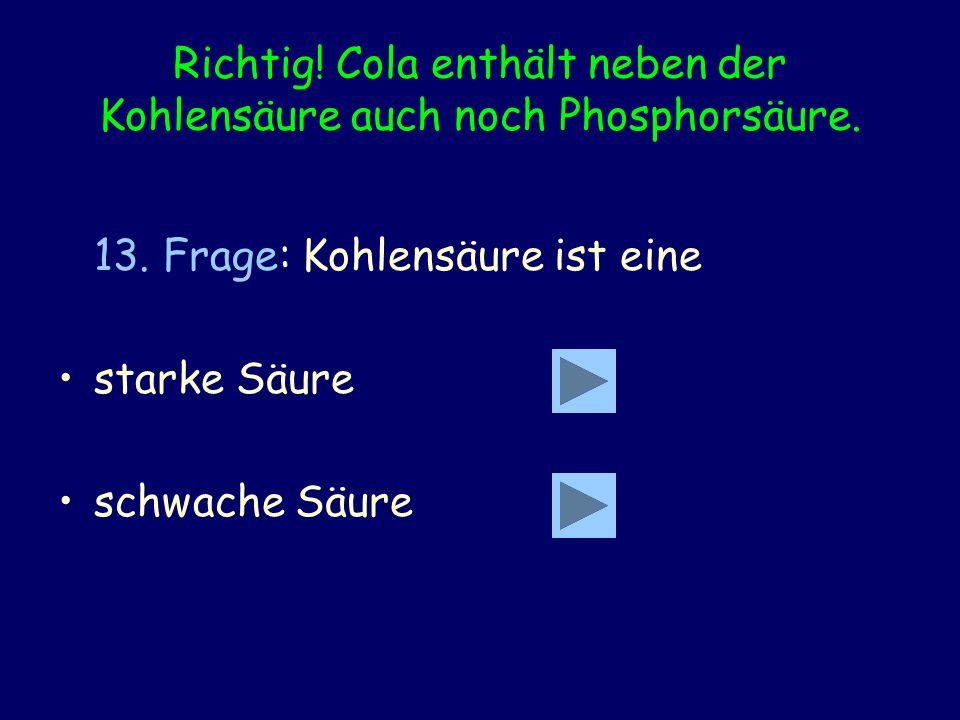 Richtig! Cola enthält neben der Kohlensäure auch noch Phosphorsäure. 13. Frage: Kohlensäure ist eine starke Säure schwache Säure