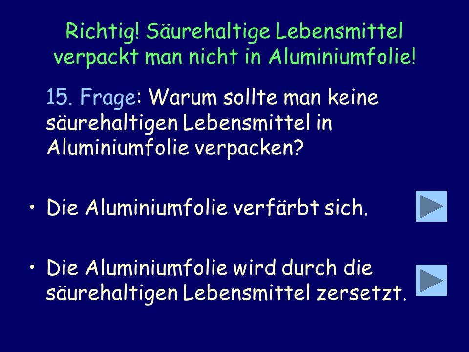 Richtig! Säurehaltige Lebensmittel verpackt man nicht in Aluminiumfolie! 15. Frage: Warum sollte man keine säurehaltigen Lebensmittel in Aluminiumfoli