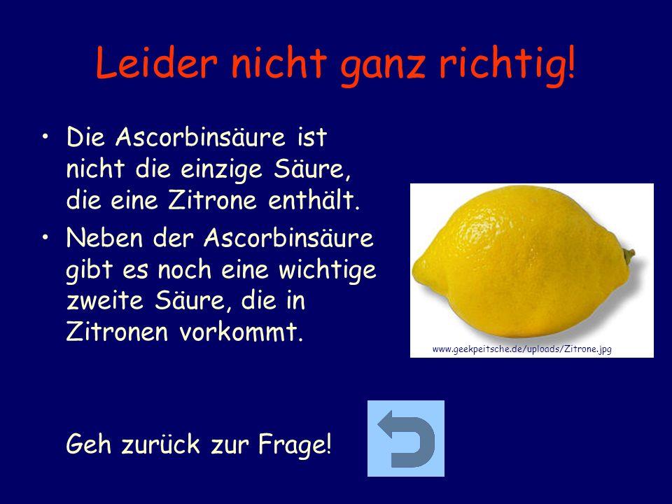 Leider nicht ganz richtig! Die Ascorbinsäure ist nicht die einzige Säure, die eine Zitrone enthält. Neben der Ascorbinsäure gibt es noch eine wichtige