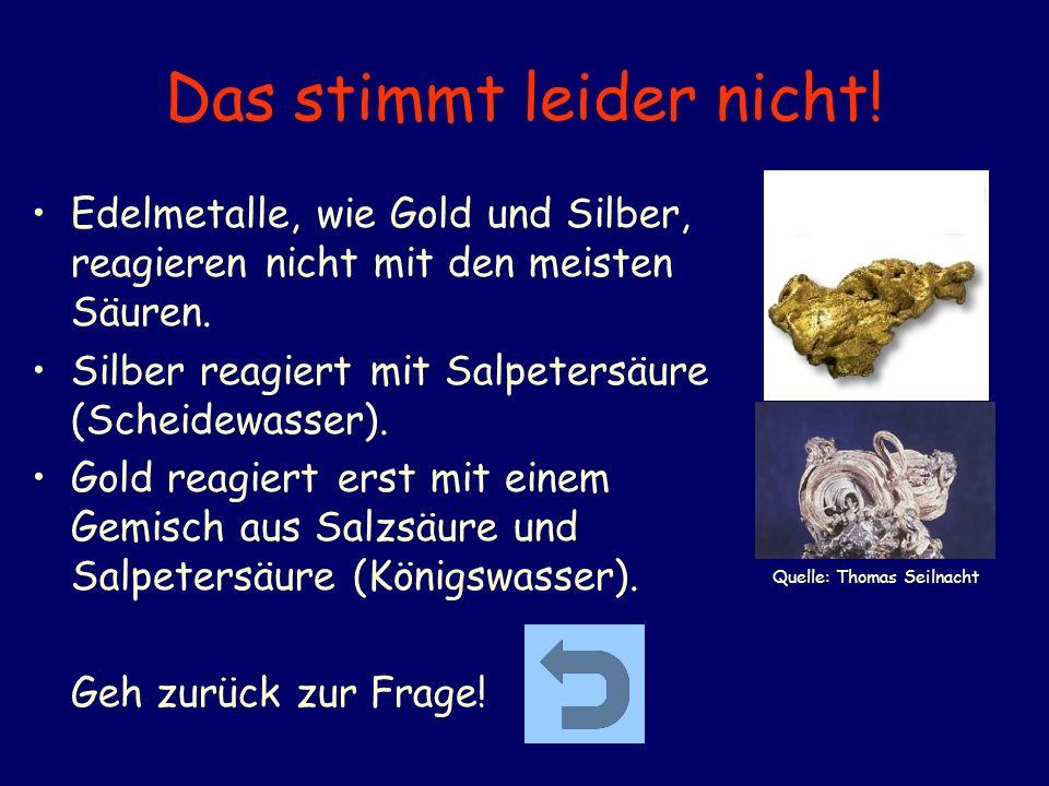 Das stimmt leider nicht! Edelmetalle, wie Gold und Silber, reagieren nicht mit den meisten Säuren. Silber reagiert mit Salpetersäure (Scheidewasser).