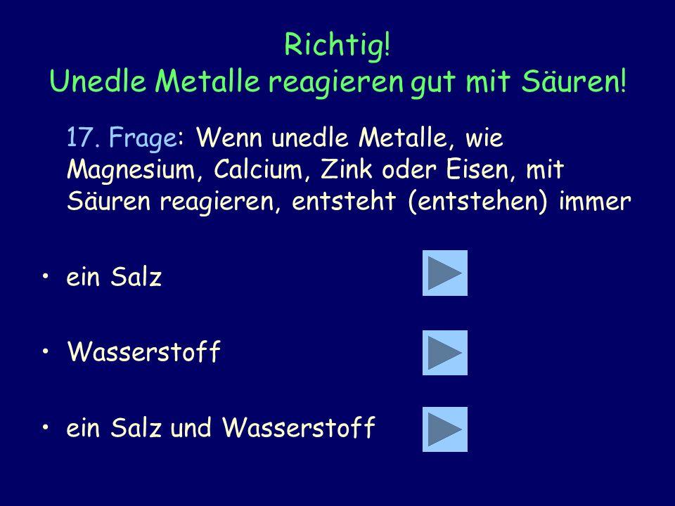 Richtig! Unedle Metalle reagieren gut mit Säuren! 17. Frage: Wenn unedle Metalle, wie Magnesium, Calcium, Zink oder Eisen, mit Säuren reagieren, entst