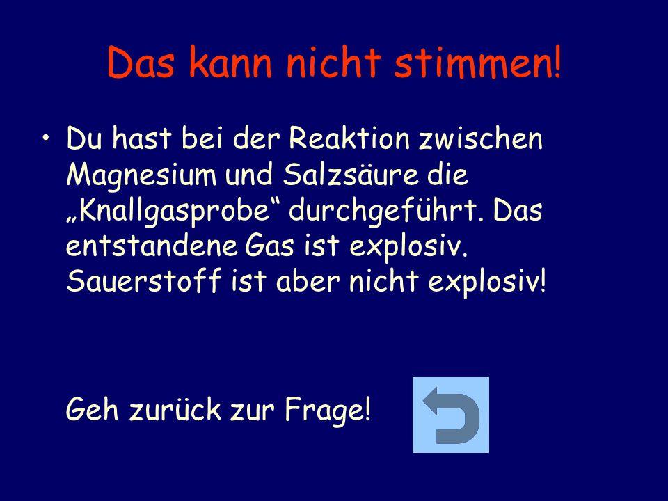 Das kann nicht stimmen! Du hast bei der Reaktion zwischen Magnesium und Salzsäure die Knallgasprobe durchgeführt. Das entstandene Gas ist explosiv. Sa
