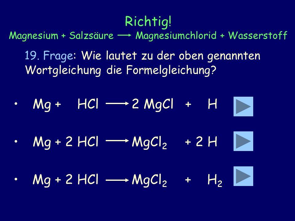 Richtig! Magnesium + Salzsäure Magnesiumchlorid + Wasserstoff 19. Frage: Wie lautet zu der oben genannten Wortgleichung die Formelgleichung? Mg + HCl2
