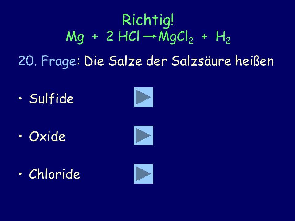Richtig! Mg + 2 HCl MgCl 2 + H 2 20. Frage: Die Salze der Salzsäure heißen Sulfide Oxide Chloride