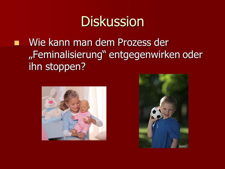 Diskussion Wie kann man dem Prozess der Feminalisierung entgegenwirken oder ihn stoppen? Wie kann man dem Prozess der Feminalisierung entgegenwirken o