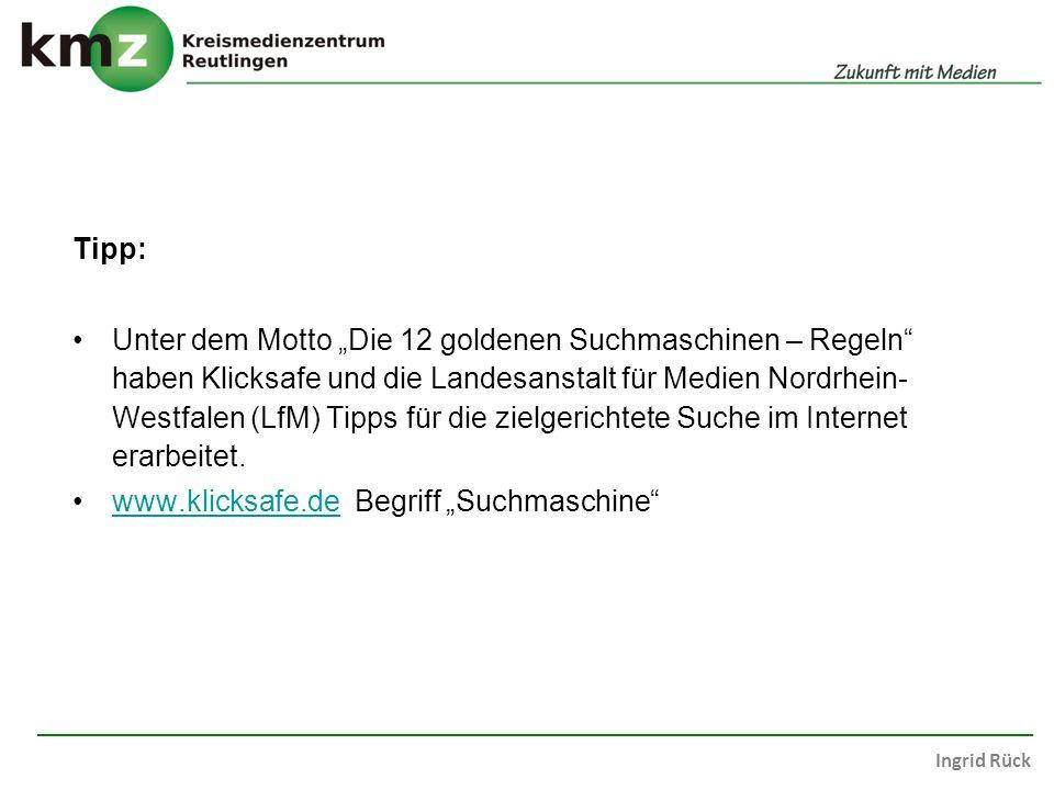 Ingrid Rück Tipp: Unter dem Motto Die 12 goldenen Suchmaschinen – Regeln haben Klicksafe und die Landesanstalt für Medien Nordrhein- Westfalen (LfM) Tipps für die zielgerichtete Suche im Internet erarbeitet.
