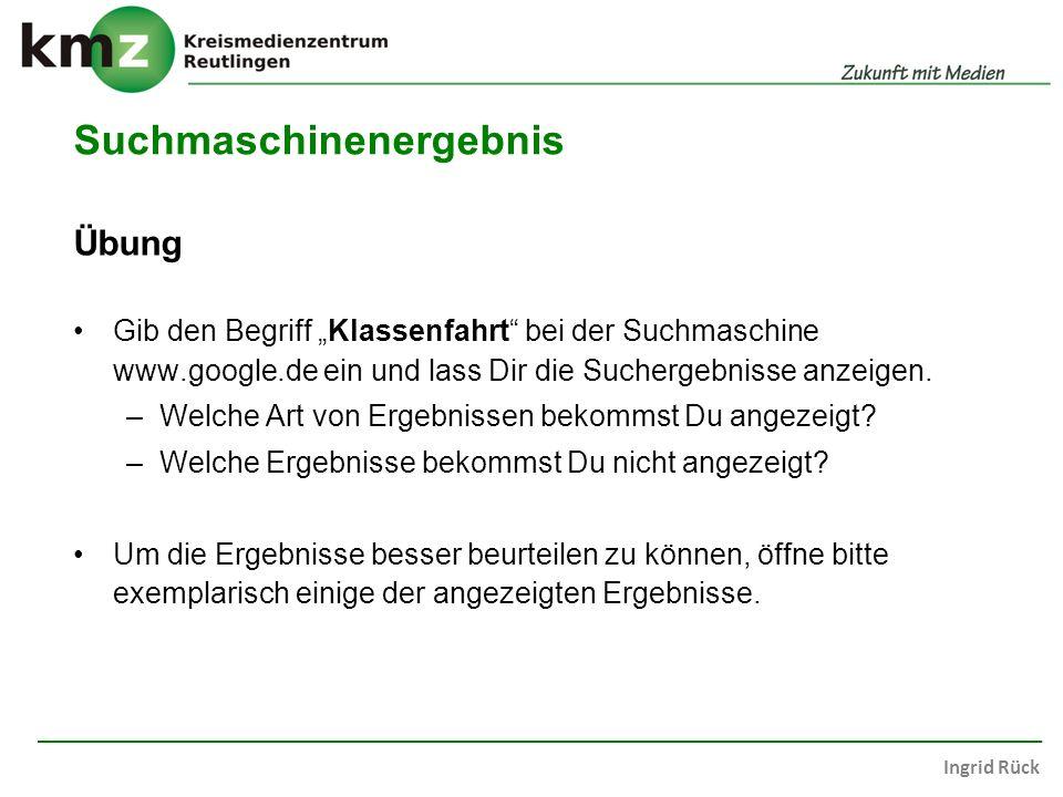 Ingrid Rück Suchmaschinenergebnis Übung Gib den Begriff Klassenfahrt bei der Suchmaschine www.google.de ein und lass Dir die Suchergebnisse anzeigen.