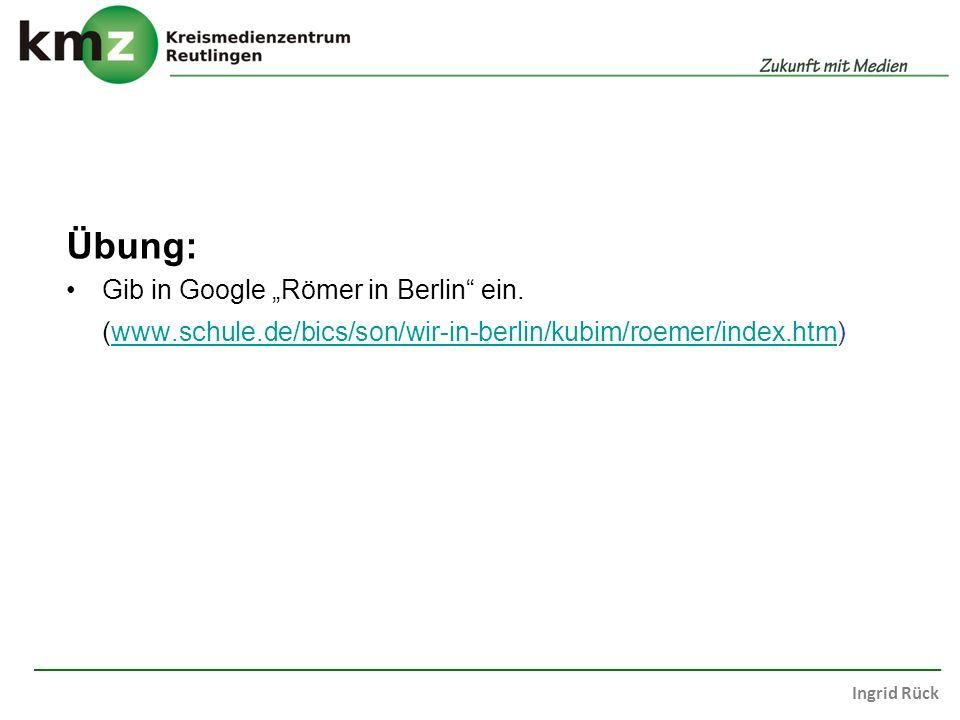 Ingrid Rück Übung: Gib in Google Römer in Berlin ein. (www.schule.de/bics/son/wir-in-berlin/kubim/roemer/index.htm)www.schule.de/bics/son/wir-in-berli