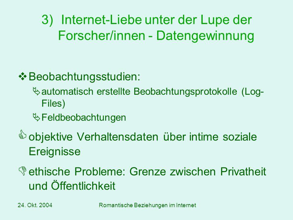 24. Okt. 2004Romantische Beziehungen im Internet Beobachtungsstudien: automatisch erstellte Beobachtungsprotokolle (Log- Files) Feldbeobachtungen obje