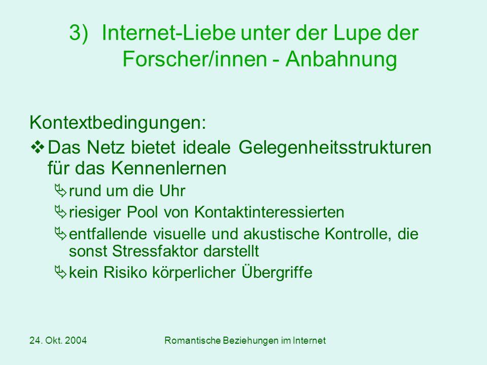 24. Okt. 2004Romantische Beziehungen im Internet Kontextbedingungen: Das Netz bietet ideale Gelegenheitsstrukturen für das Kennenlernen rund um die Uh