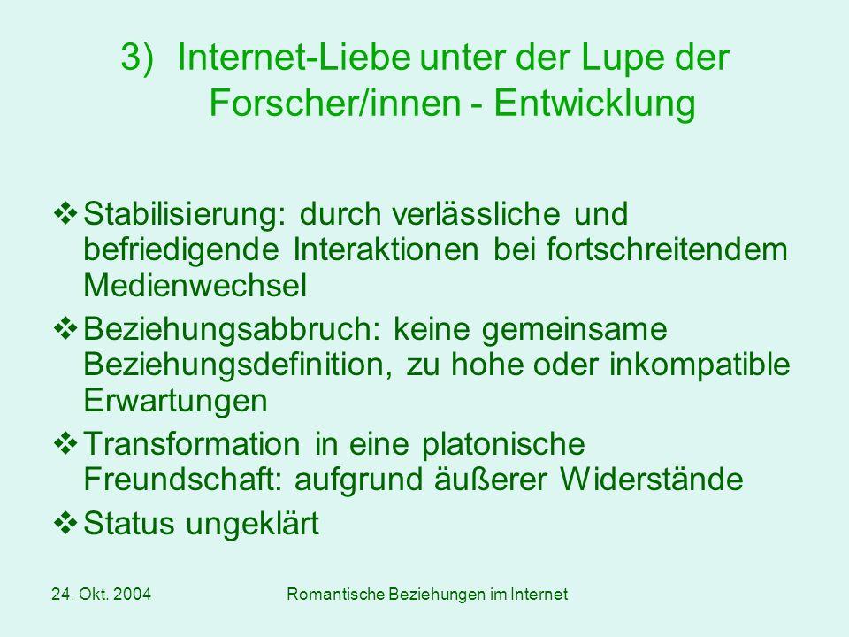 24. Okt. 2004Romantische Beziehungen im Internet Stabilisierung: durch verlässliche und befriedigende Interaktionen bei fortschreitendem Medienwechsel