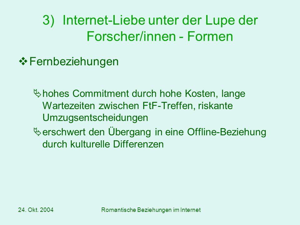 24. Okt. 2004Romantische Beziehungen im Internet Fernbeziehungen hohes Commitment durch hohe Kosten, lange Wartezeiten zwischen FtF-Treffen, riskante
