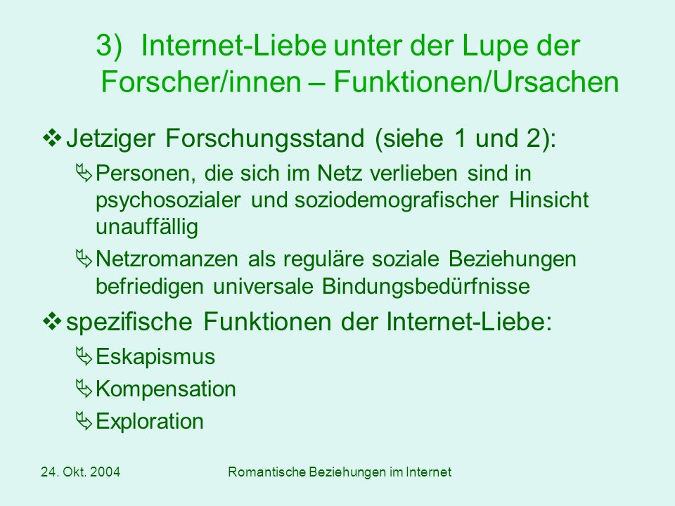 24. Okt. 2004Romantische Beziehungen im Internet Jetziger Forschungsstand (siehe 1 und 2): Personen, die sich im Netz verlieben sind in psychosozialer