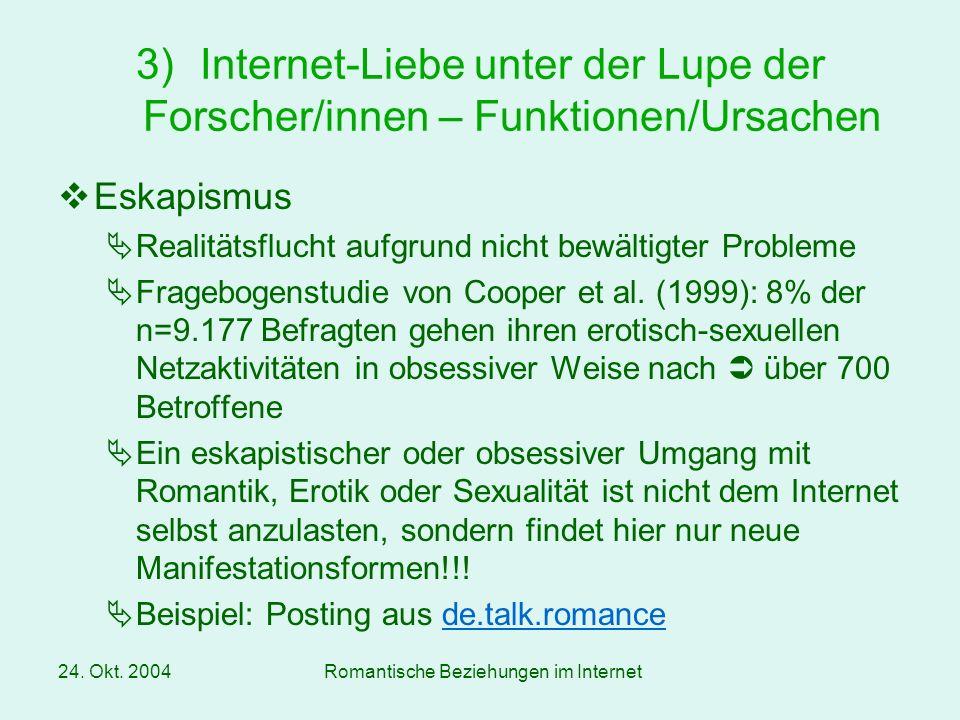24. Okt. 2004Romantische Beziehungen im Internet Eskapismus Realitätsflucht aufgrund nicht bewältigter Probleme Fragebogenstudie von Cooper et al. (19