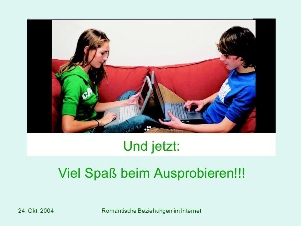 24. Okt. 2004Romantische Beziehungen im Internet Und jetzt: Viel Spaß beim Ausprobieren!!!