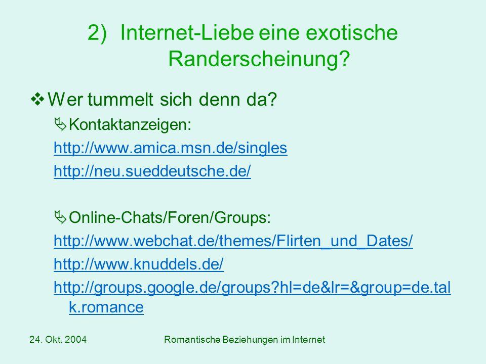 24. Okt. 2004Romantische Beziehungen im Internet Wer tummelt sich denn da? Kontaktanzeigen: http://www.amica.msn.de/singles http://neu.sueddeutsche.de