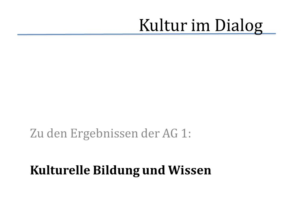 Kultur im Dialog Zu den Ergebnissen der AG 1: Kulturelle Bildung und Wissen