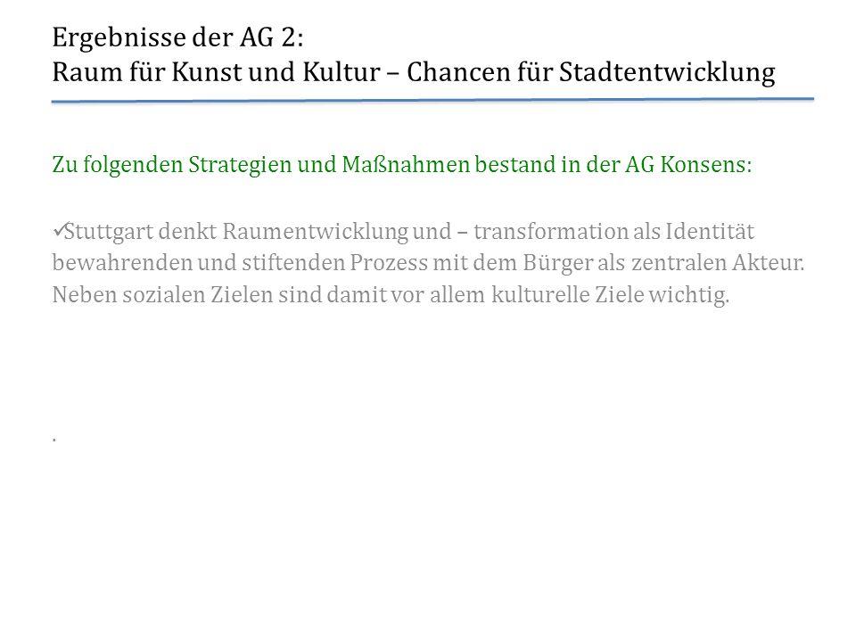 Ergebnisse der AG 2: Raum für Kunst und Kultur – Chancen für Stadtentwicklung Zu folgenden Strategien und Maßnahmen bestand in der AG Konsens: Stuttga