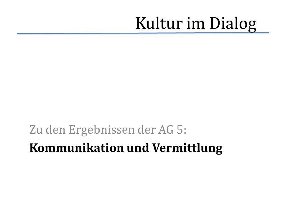 Kultur im Dialog Zu den Ergebnissen der AG 5: Kommunikation und Vermittlung