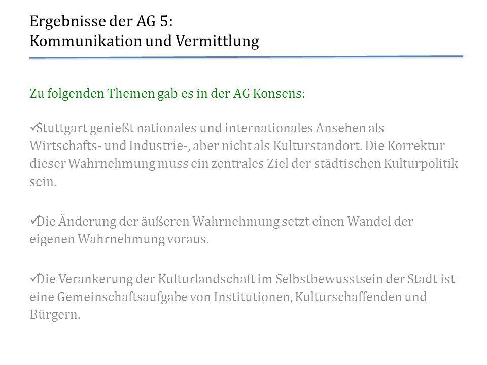 Ergebnisse der AG 5: Kommunikation und Vermittlung Zu folgenden Themen gab es in der AG Konsens: Stuttgart genießt nationales und internationales Anse