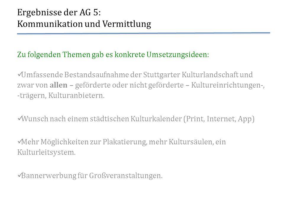 Ergebnisse der AG 5: Kommunikation und Vermittlung Zu folgenden Themen gab es konkrete Umsetzungsideen: Umfassende Bestandsaufnahme der Stuttgarter Ku