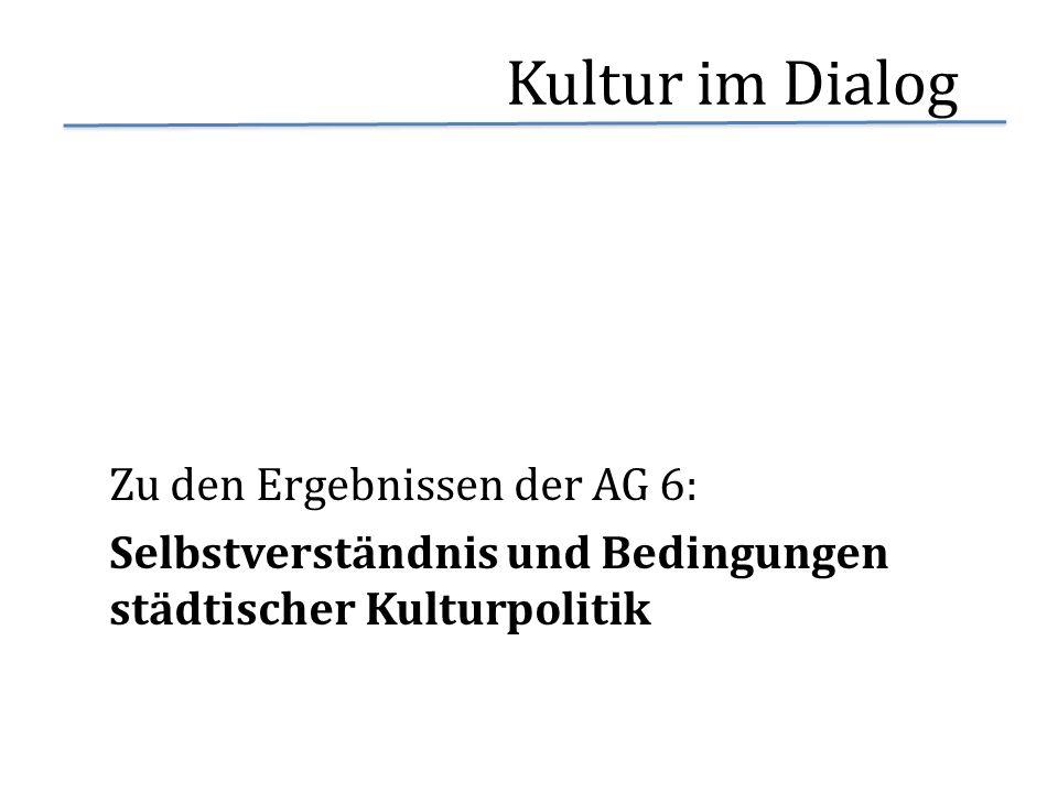 Kultur im Dialog Zu den Ergebnissen der AG 6: Selbstverständnis und Bedingungen städtischer Kulturpolitik