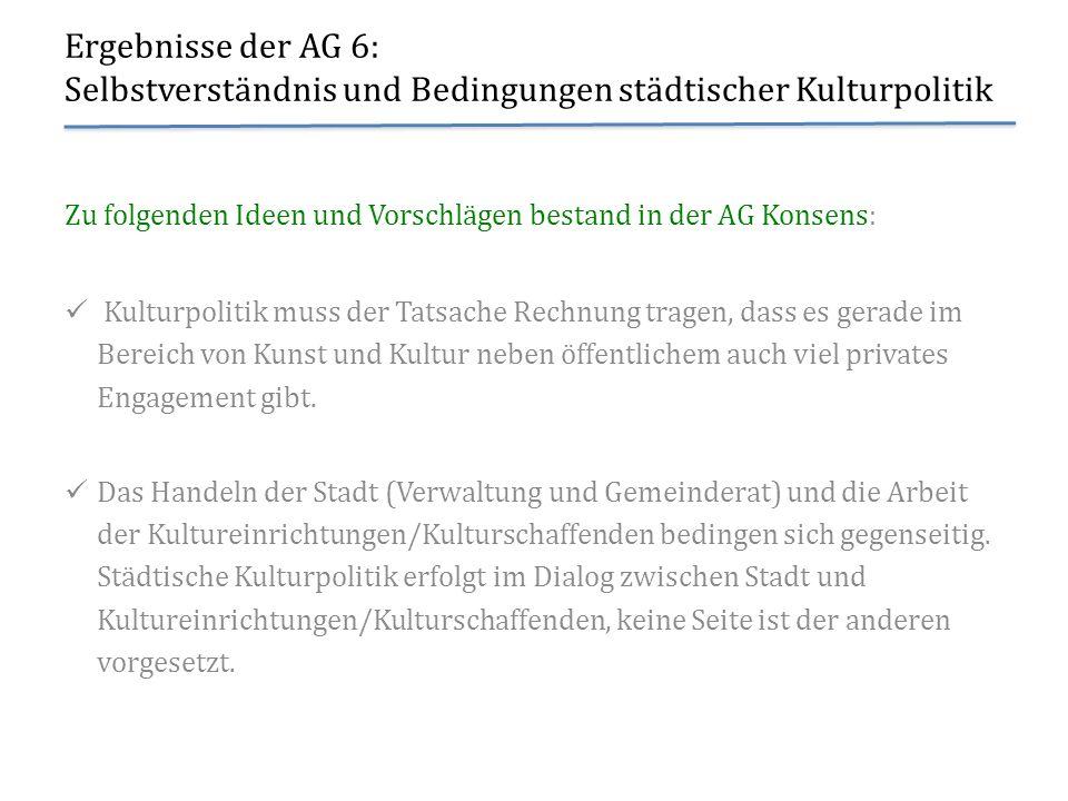 Ergebnisse der AG 6: Selbstverständnis und Bedingungen städtischer Kulturpolitik Zu folgenden Ideen und Vorschlägen bestand in der AG Konsens: Kulturp