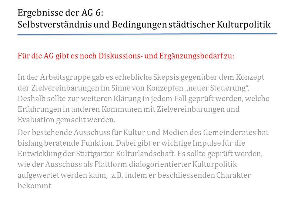 Ergebnisse der AG 6: Selbstverständnis und Bedingungen städtischer Kulturpolitik Für die AG gibt es noch Diskussions- und Ergänzungsbedarf zu: In der