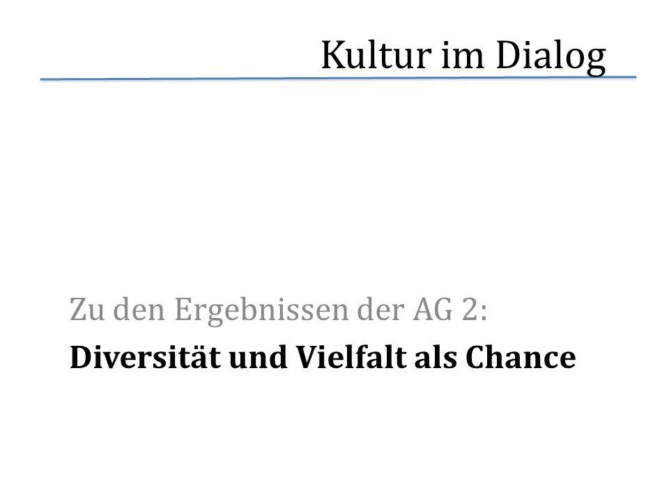 Kultur im Dialog Zu den Ergebnissen der AG 2: Diversität und Vielfalt als Chance