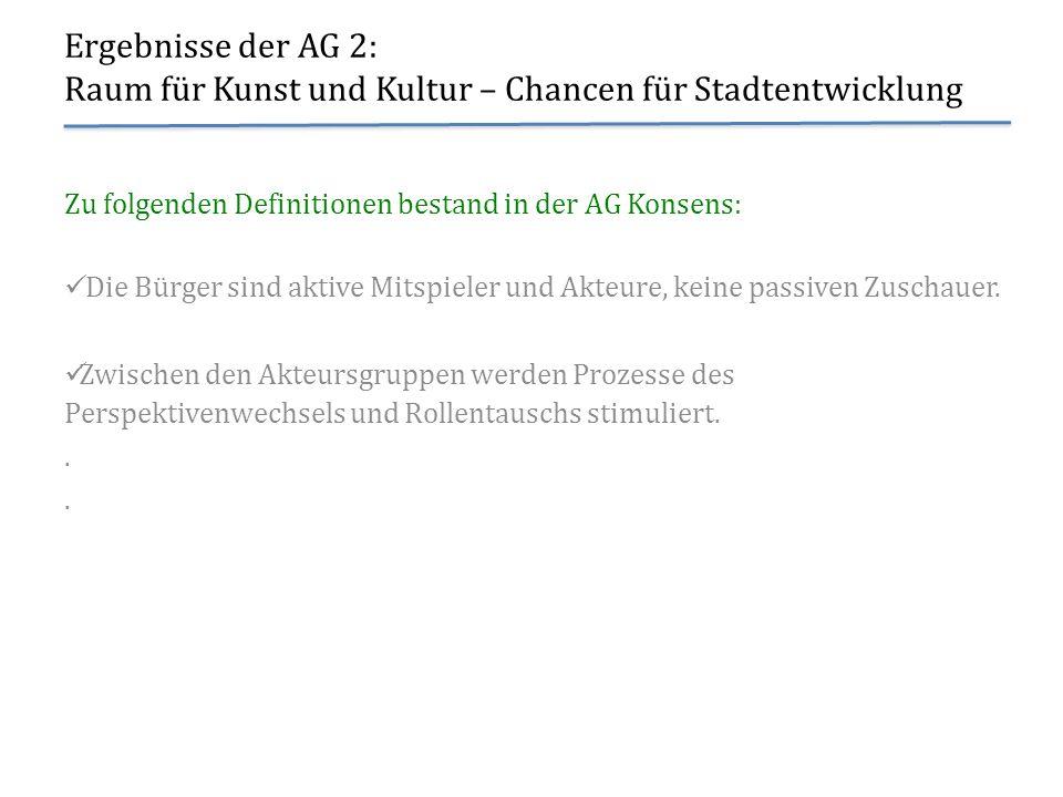 Ergebnisse der AG 2: Raum für Kunst und Kultur – Chancen für Stadtentwicklung Zu folgenden Definitionen bestand in der AG Konsens: Die Bürger sind akt