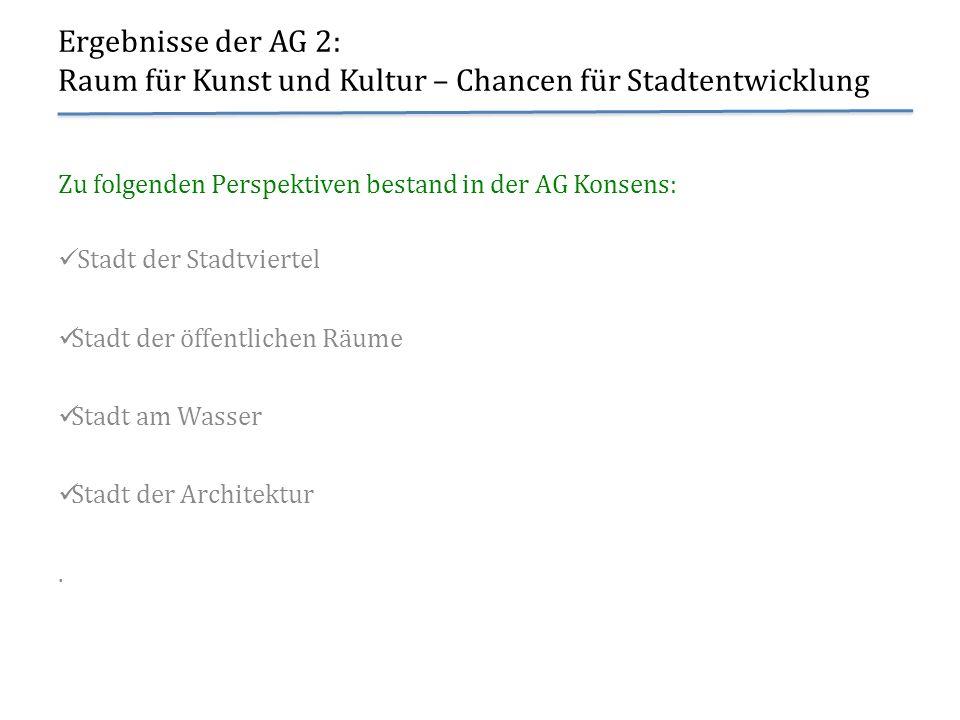 Ergebnisse der AG 2: Raum für Kunst und Kultur – Chancen für Stadtentwicklung Zu folgenden Perspektiven bestand in der AG Konsens: Stadt der Stadtvier
