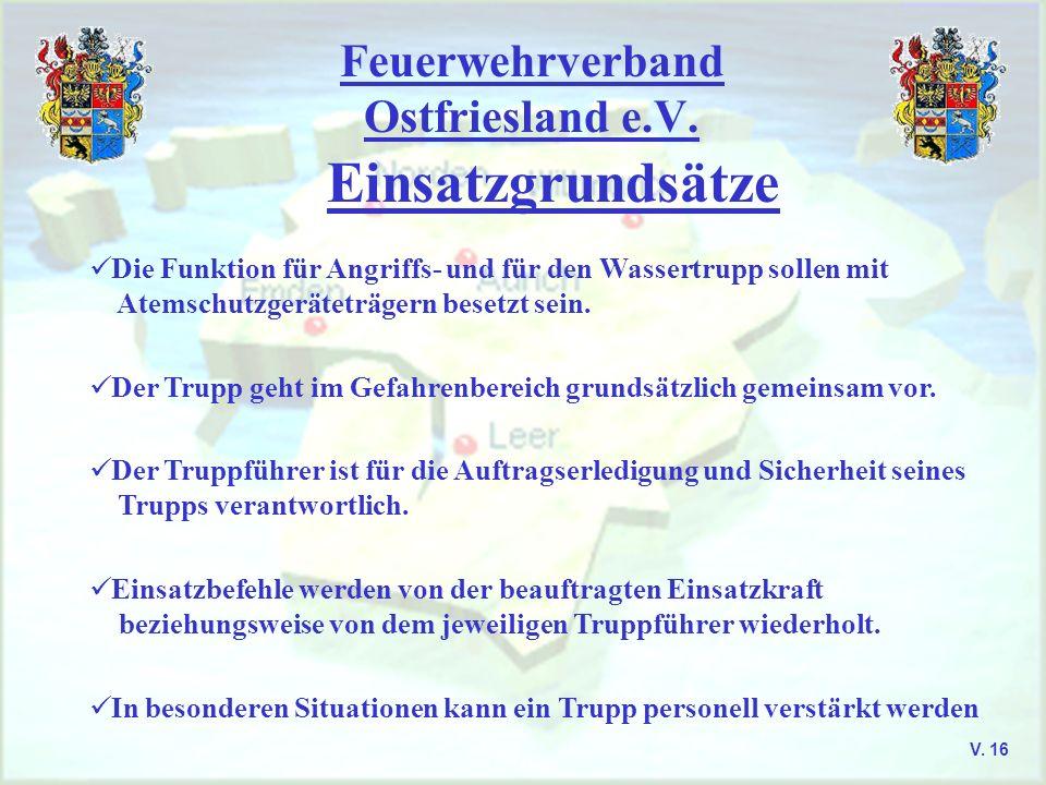 Feuerwehrverband Ostfriesland e.V. Einsatzgrundsätze V. 16 Die Funktion für Angriffs- und für den Wassertrupp sollen mit Atemschutzgeräteträgern beset