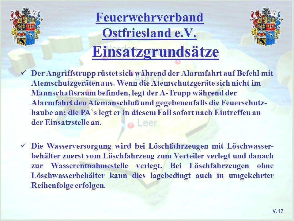 Feuerwehrverband Ostfriesland e.V. Einsatzgrundsätze V. 17 Der Angriffstrupp rüstet sich während der Alarmfahrt auf Befehl mit Atemschutzgeräten aus.