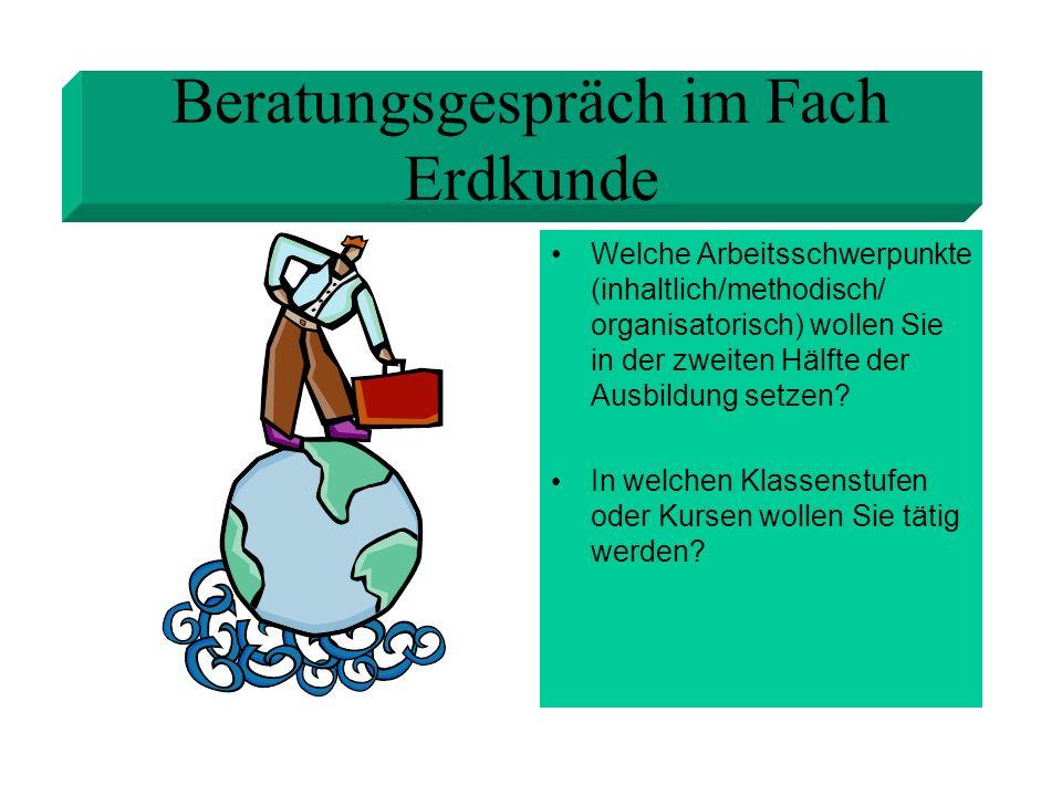 Beratungsgespräch im Fach Erdkunde Welche Arbeitsschwerpunkte (inhaltlich/methodisch/ organisatorisch) wollen Sie in der zweiten Hälfte der Ausbildung