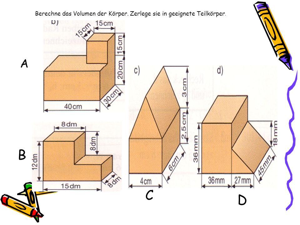 Berechne das Volumen der Körper. Zerlege sie in geeignete Teilkörper. A B C D