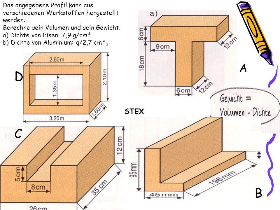 Das angegebene Profil kann aus verschiedenen Werkstoffen hergestellt werden. Berechne sein Volumen und sein Gewicht. a) Dichte von Eisen: 7,9 g/cm³ b)