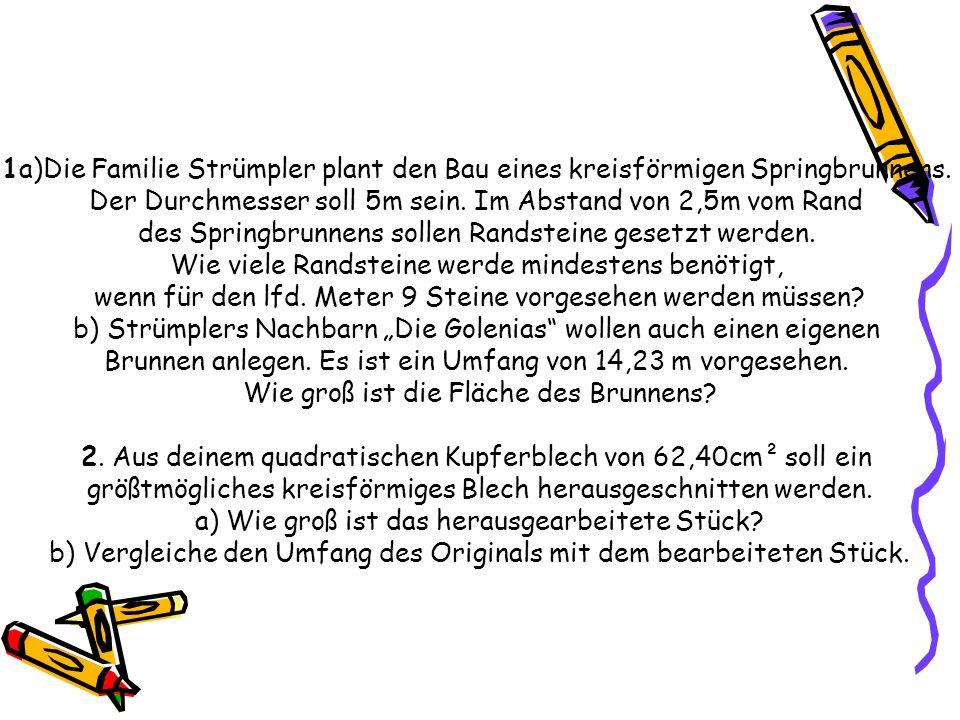 1a)Die Familie Strümpler plant den Bau eines kreisförmigen Springbrunnens. Der Durchmesser soll 5m sein. Im Abstand von 2,5m vom Rand des Springbrunne