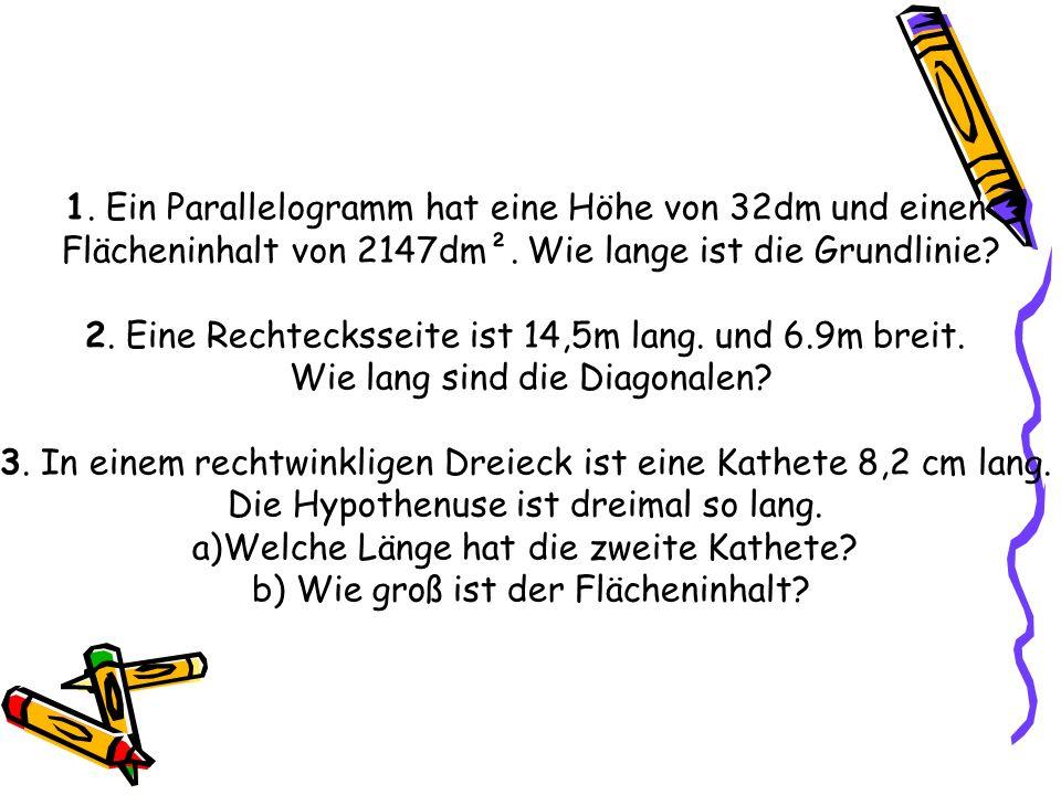 1. Ein Parallelogramm hat eine Höhe von 32dm und einen Flächeninhalt von 2147dm². Wie lange ist die Grundlinie? 2. Eine Rechtecksseite ist 14,5m lang.
