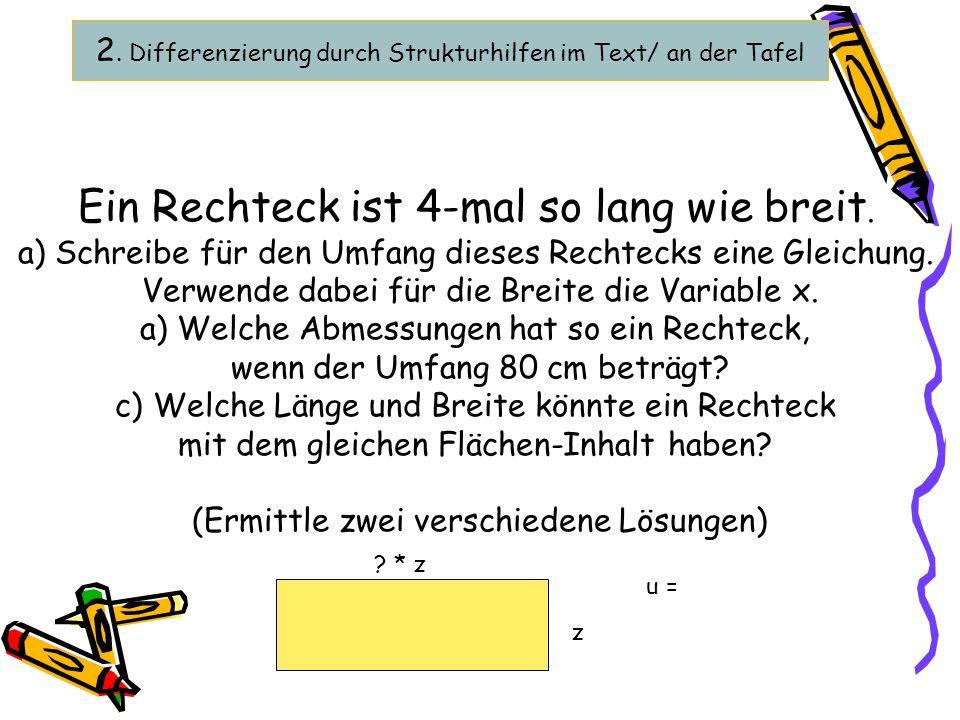 2. Differenzierung durch Strukturhilfen im Text/ an der Tafel Ein Rechteck ist 4-mal so lang wie breit. a) Schreibe für den Umfang dieses Rechtecks ei